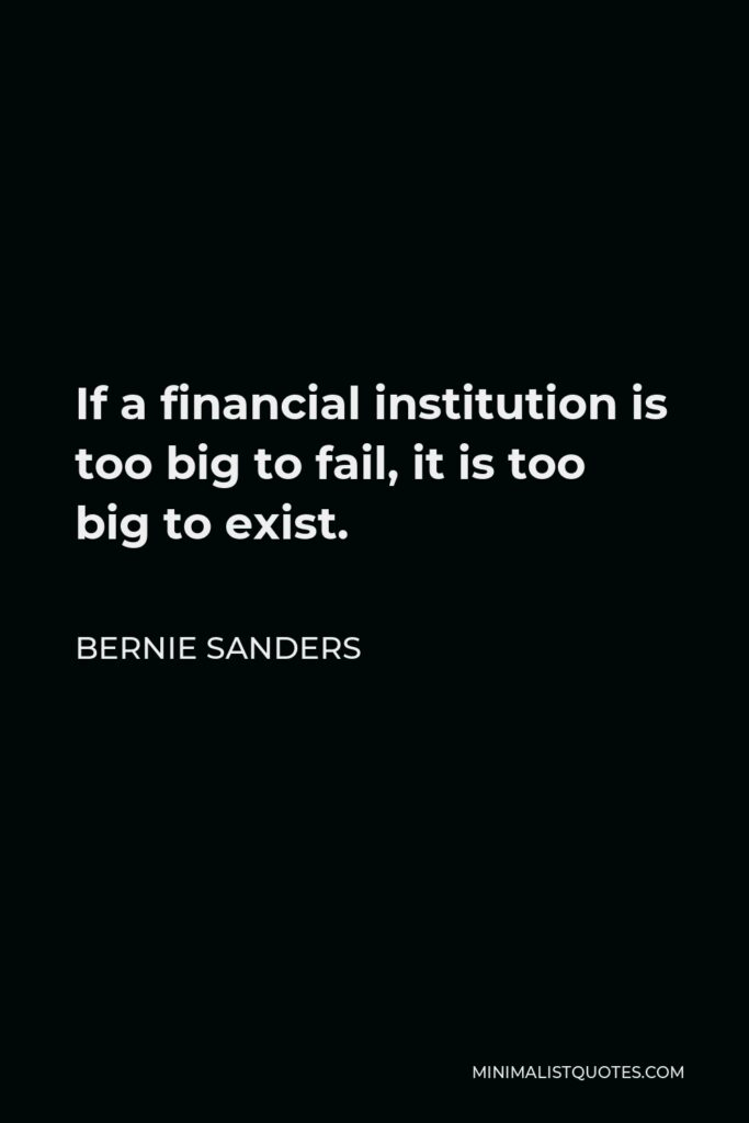 Bernie Sanders Quote - If a financial institution is too big to fail, it is too big to exist.
