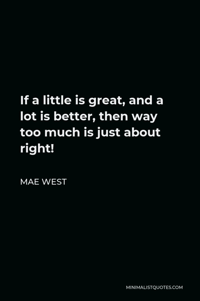 Mae West Quote - If a little is great, and a lot is better, then way too much is just about right!