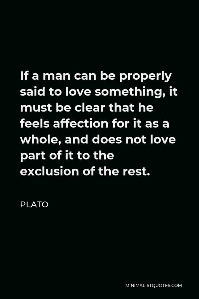 Plato Quote - If a man can be properly said to love something, it must be clear that he feels affection for it as a whole, and does not love part of it to the exclusion of the rest.