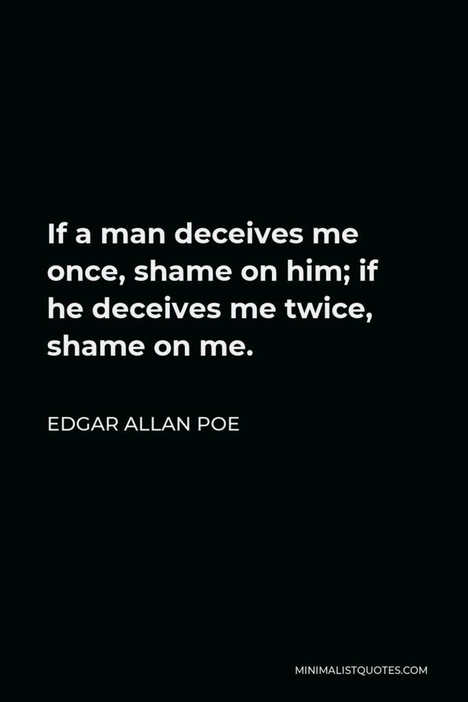 Edgar Allan Poe Quote - If a man deceives me once, shame on him; if he deceives me twice, shame on me.