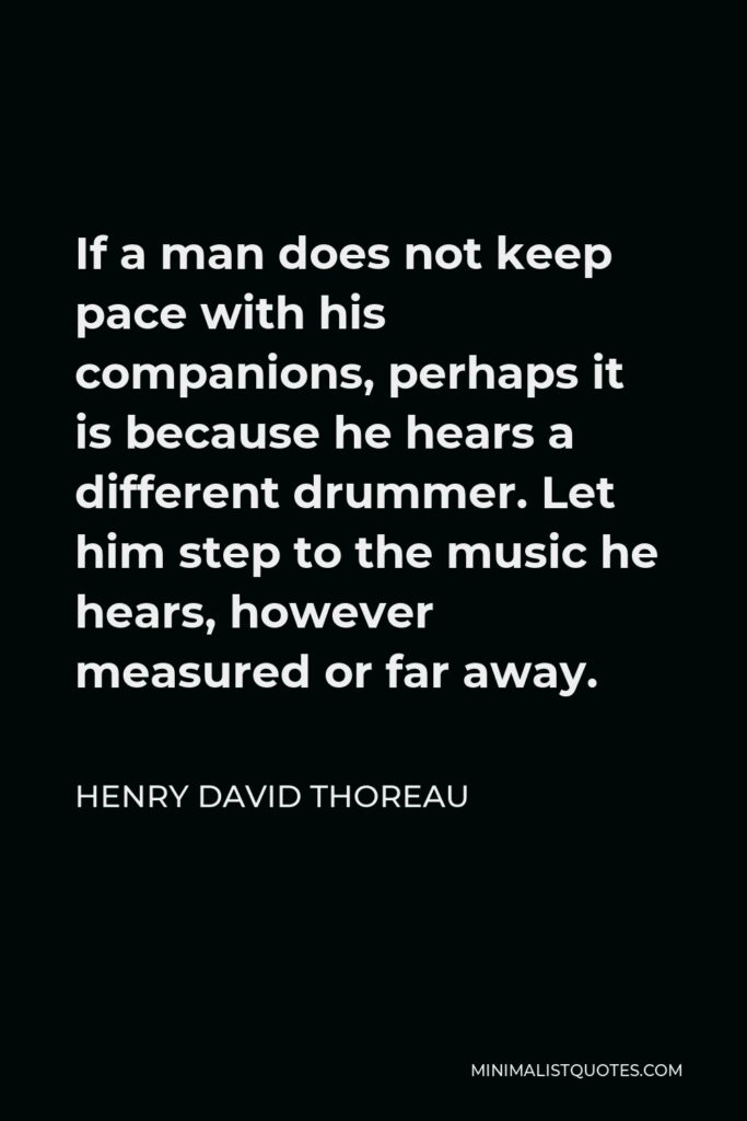 Henry David Thoreau Quote - If a man does not keep pace with his companions, perhaps it is because he hears a different drummer. Let him step to the music he hears, however measured or far away.