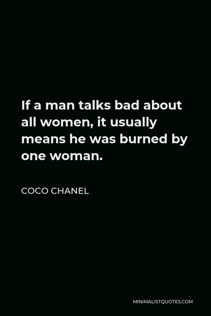 Coco Chanel Quote - If a man talks bad about all women, it usually means he was burned by one woman.