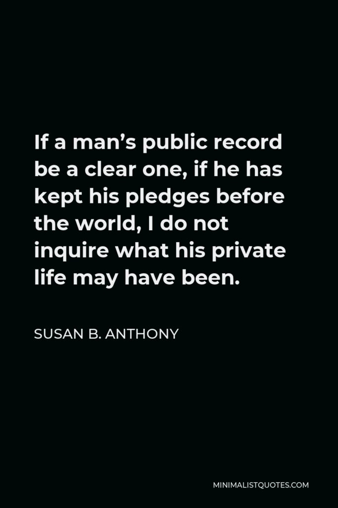 Susan B. Anthony Quote - If a man's public record be a clear one, if he has kept his pledges before the world, I do not inquire what his private life may have been.