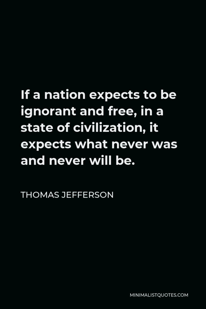 Thomas Jefferson Quote - If a nation expects to be ignorant and free, in a state of civilization, it expects what never was and never will be.