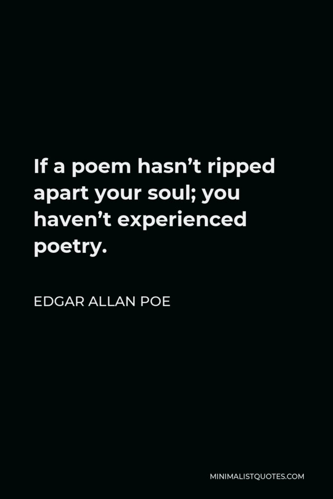 Edgar Allan Poe Quote - If a poem hasn't ripped apart your soul; you haven't experienced poetry.