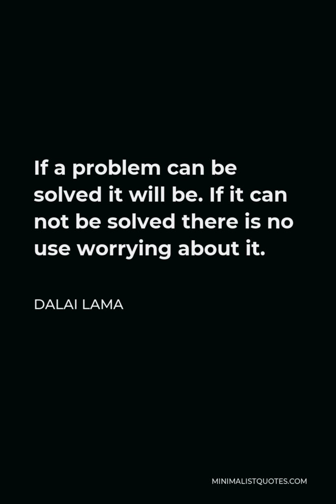 Dalai Lama Quote - If a problem can be solved it will be. If it can not be solved there is no use worrying about it.