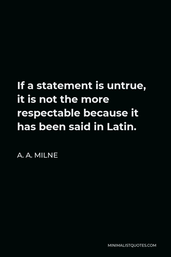 A.A. Milne Quote: If a statement is untrue, it is not the more respectable because it has been said in Latin.