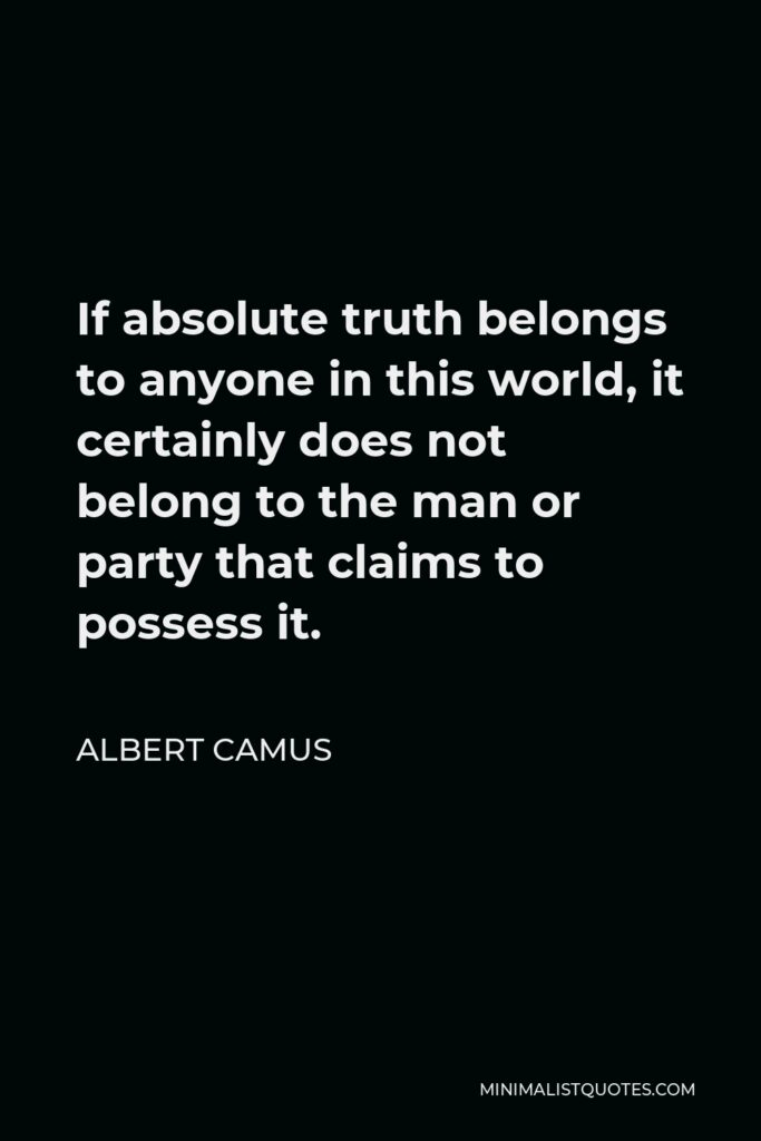 Albert Camus Quote - If absolute truth belongs to anyone in this world, it certainly does not belong to the man or party that claims to possess it.