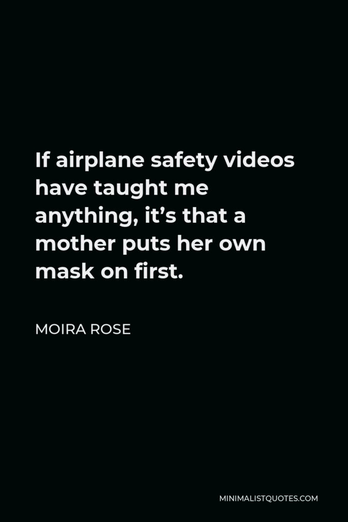 Moira Rose Quote - If airplane safety videos have taught me anything, it's that a mother puts her own mask on first.