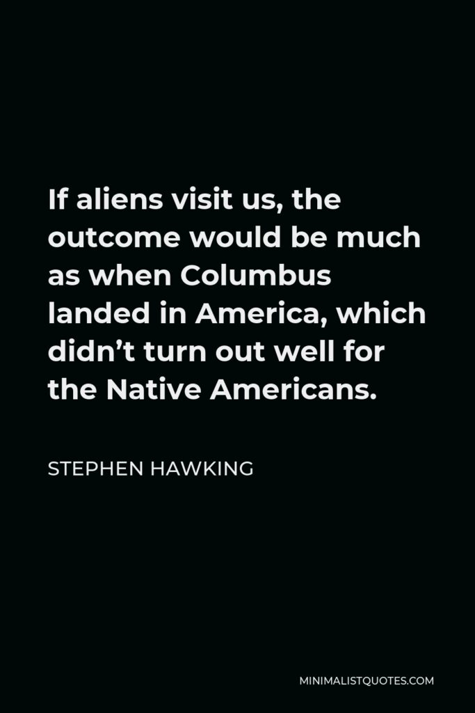 Stephen Hawking Quote - If aliens visit us, the outcome would be much as when Columbus landed in America, which didn't turn out well for the Native Americans.