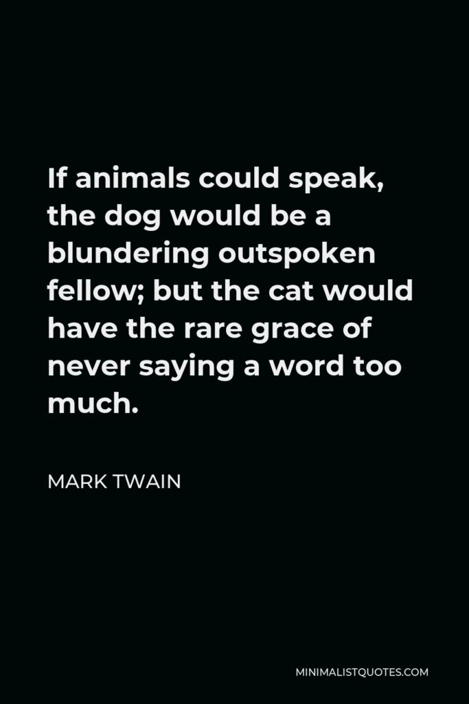 Mark Twain Quote - If animals could speak, the dog would be a blundering outspoken fellow; but the cat would have the rare grace of never saying a word too much.