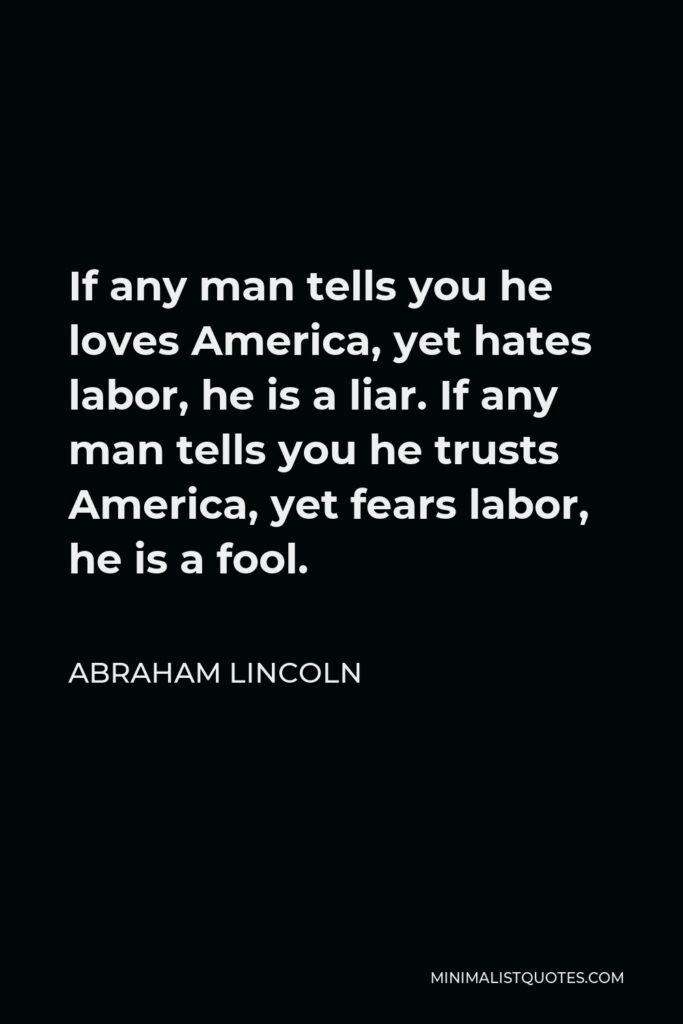 Abraham Lincoln Quote - If any man tells you he loves America, yet hates labor, he is a liar. If any man tells you he trusts America, yet fears labor, he is a fool.