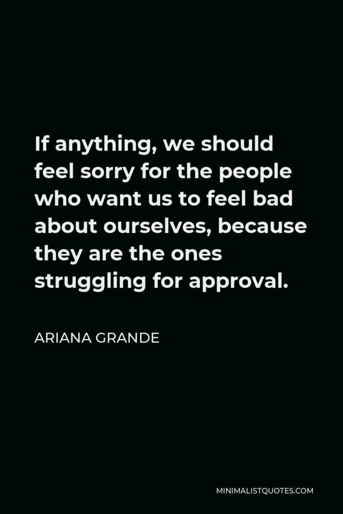 Ariana Grande Quote - If anything, we should feel sorry for the people who want us to feel bad about ourselves, because they are the ones struggling for approval.