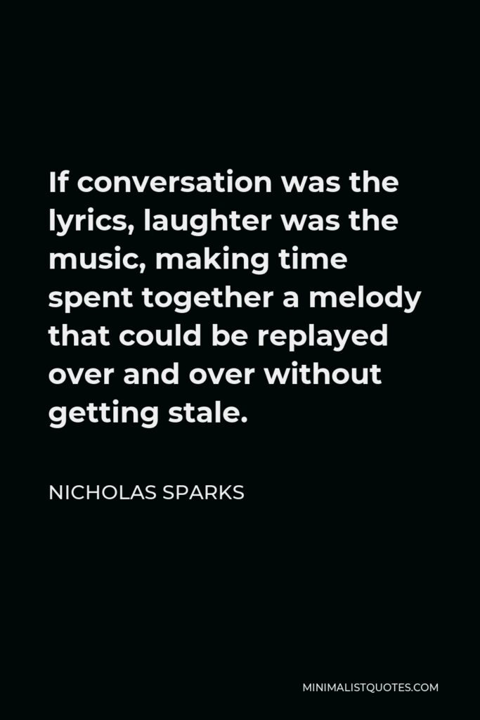 Nicholas Sparks Quote - If conversation was the lyrics, laughter was the music, making time spent together a melody that could be replayed over and over without getting stale.