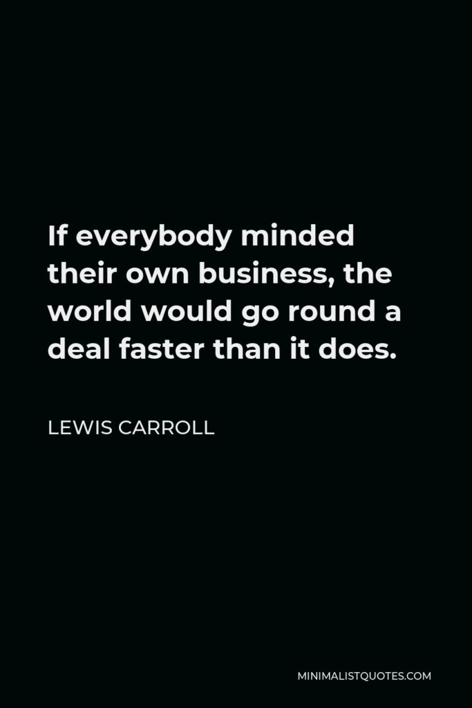 Lewis Carroll Quote - If everybody minded their own business, the world would go round a deal faster than it does.