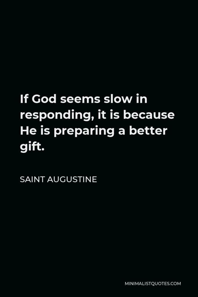 Saint Augustine Quote - If God seems slow in responding, it is because He is preparing a better gift.