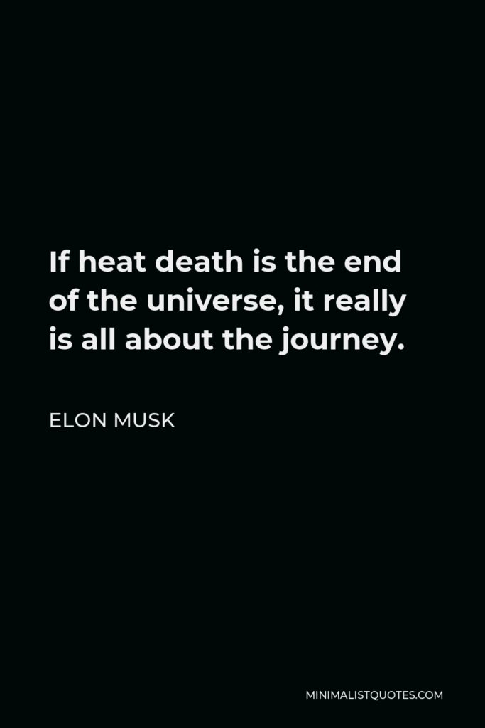 Elon Musk Quote - If heat death is the end of the universe, it really is all about the journey.