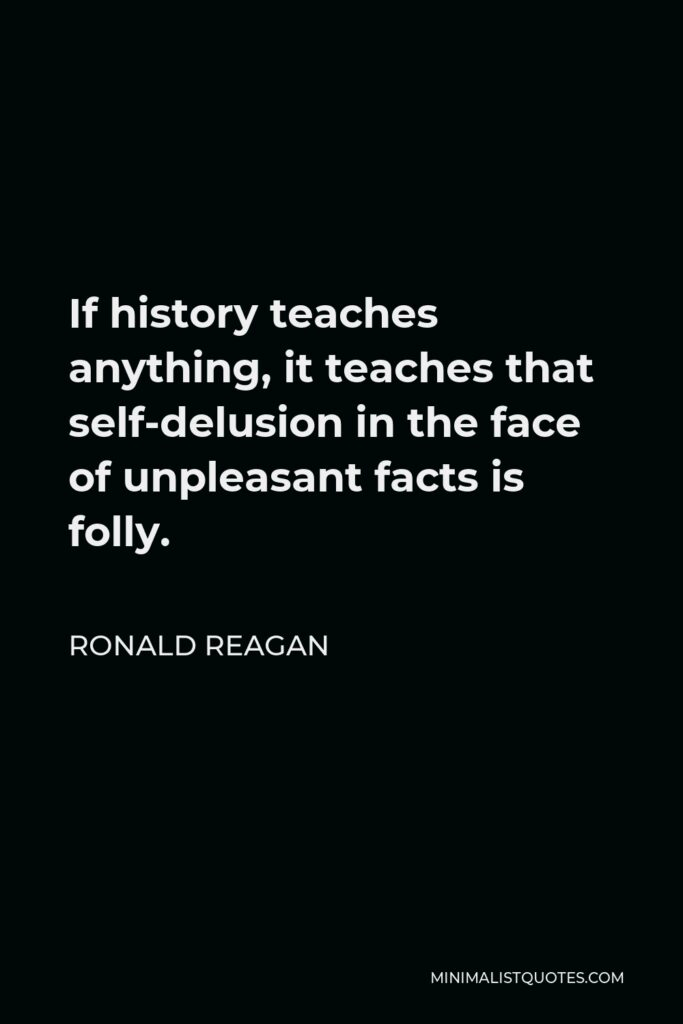 Ronald Reagan Quote - If history teaches anything, it teaches that self-delusion in the face of unpleasant facts is folly.