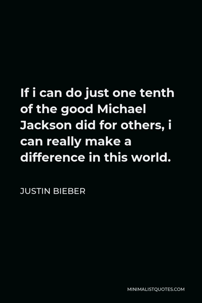 Justin Bieber Quote - If i can do just one tenth of the good Michael Jackson did for others, i can really make a difference in this world.