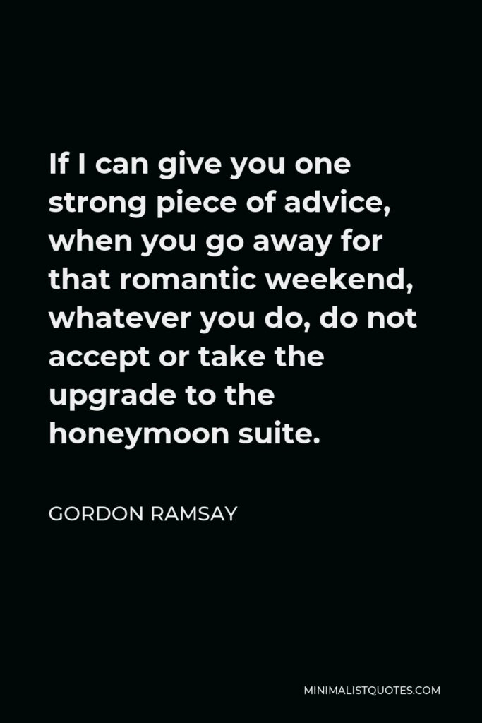Gordon Ramsay Quote - If I can give you one strong piece of advice, when you go away for that romantic weekend, whatever you do, do not accept or take the upgrade to the honeymoon suite.