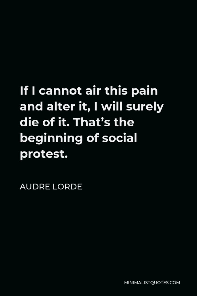 Audre Lorde Quote - If I cannot air this pain and alter it, I will surely die of it. That's the beginning of social protest.