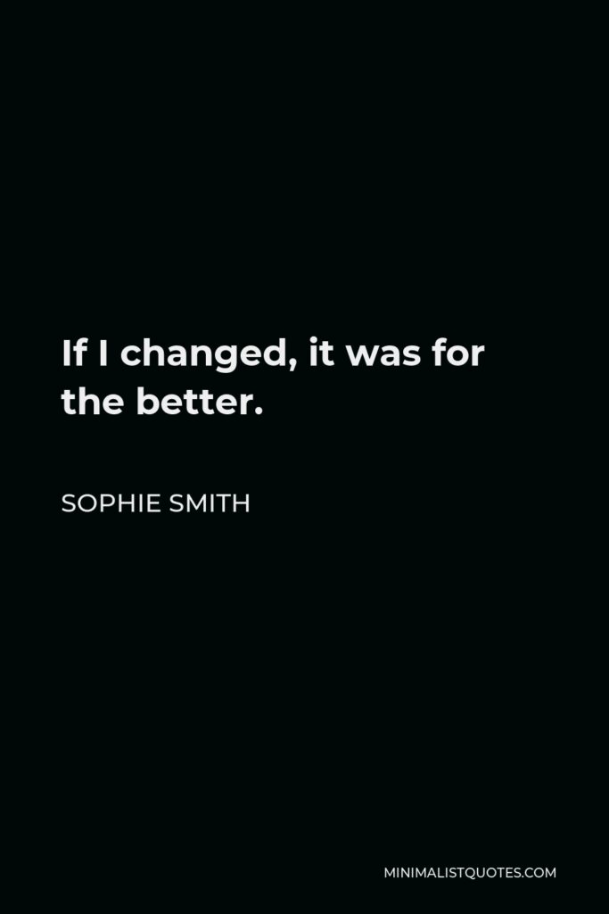 Sophie Smith Quote - If I changed, it was for the better.