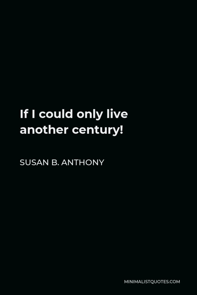 Susan B. Anthony Quote - If I could only live another century!