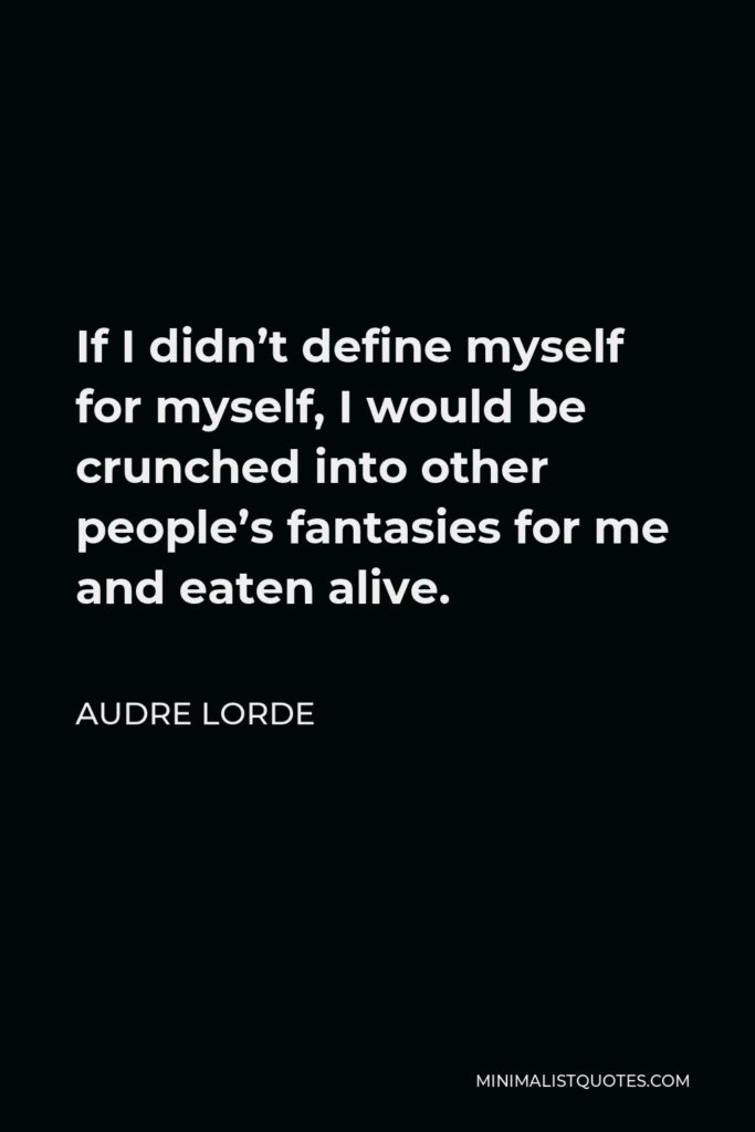 Audre Lorde Quote - If I didn't define myself for myself, I would be crunched into other people's fantasies for me and eaten alive.