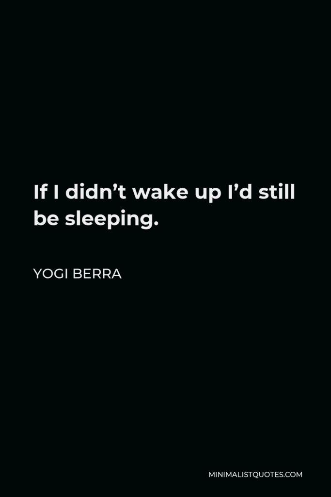 Yogi Berra Quote - If I didn't wake up I'd still be sleeping.
