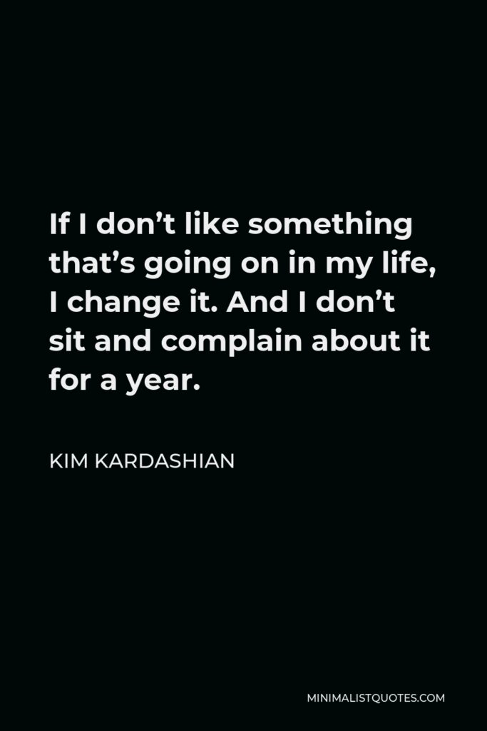 Kim Kardashian Quote - If I don't like something that's going on in my life, I change it. And I don't sit and complain about it for a year.