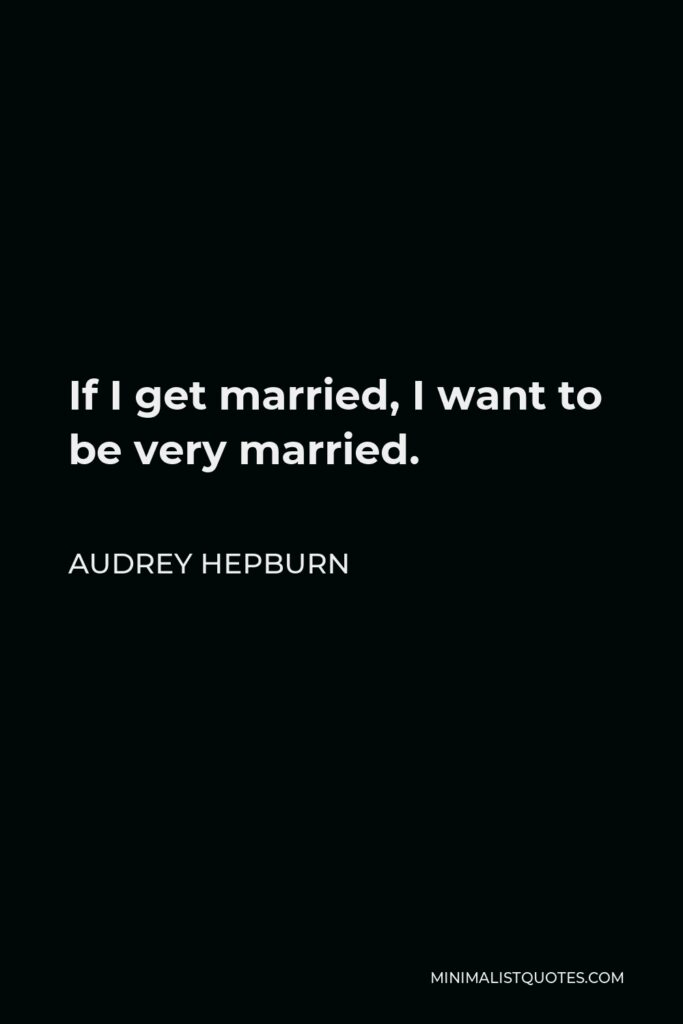 Audrey Hepburn Quote - If I get married, I want to be very married.