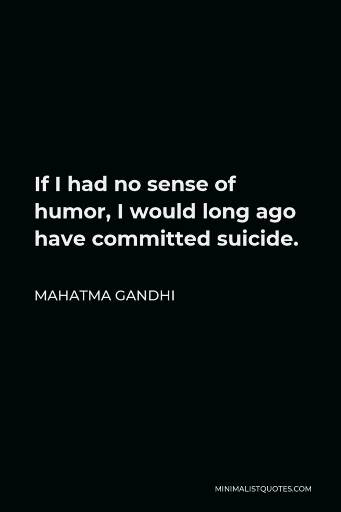 Mahatma Gandhi Quote - If I had no sense of humor, I would long ago have committed suicide.