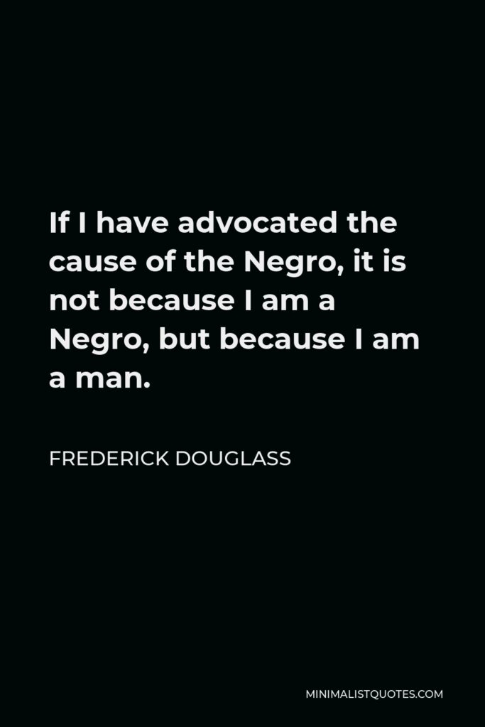 Frederick Douglass Quote - If I have advocated the cause of the Negro, it is not because I am a Negro, but because I am a man.