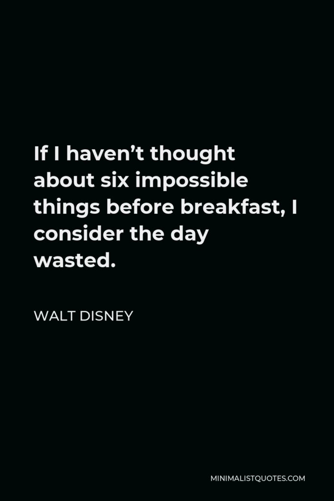 Walt Disney Quote - If I haven't thought about six impossible things before breakfast, I consider the day wasted.