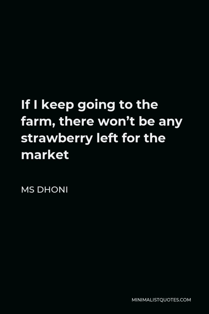 MS Dhoni Quote - If I keep going to the farm, there won't be any strawberry left for the market