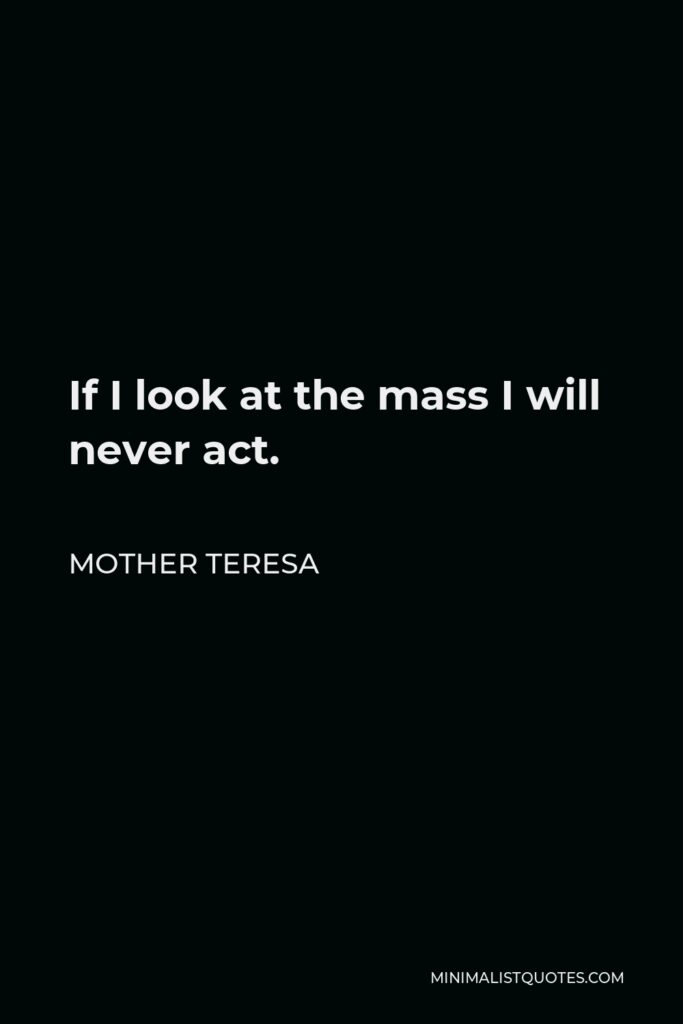 Mother Teresa Quote - If I look at the mass I will never act.