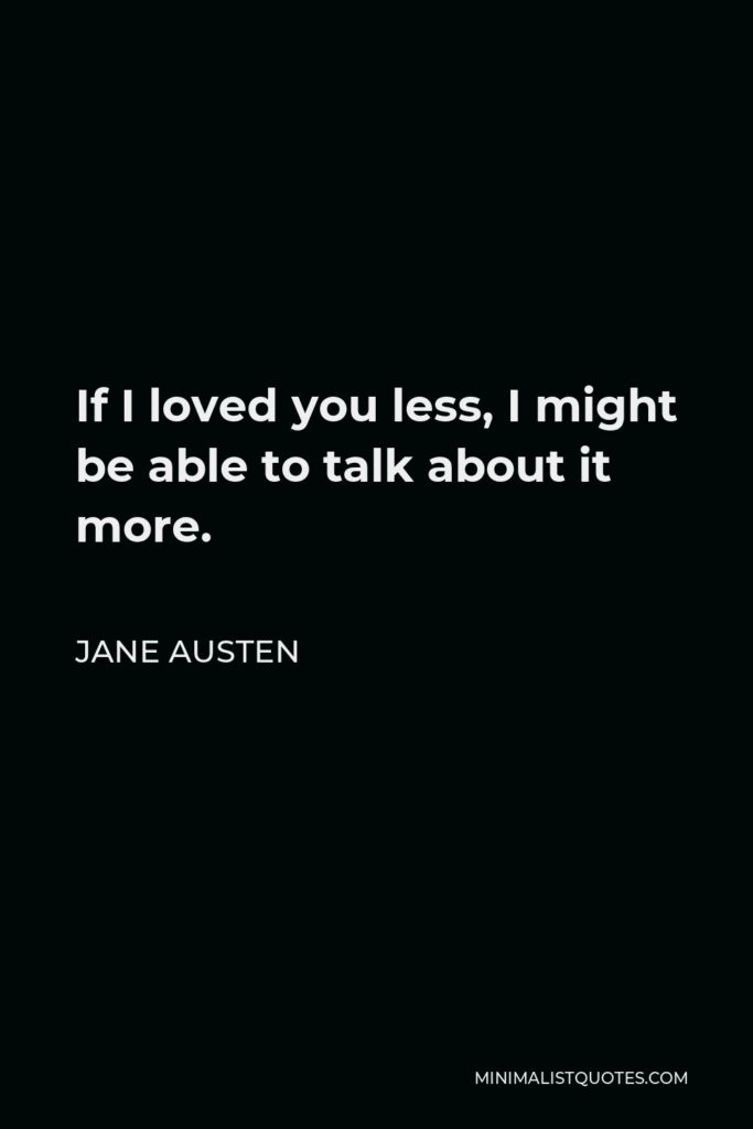 Jane Austen Quote - If I loved you less, I might be able to talk about it more.