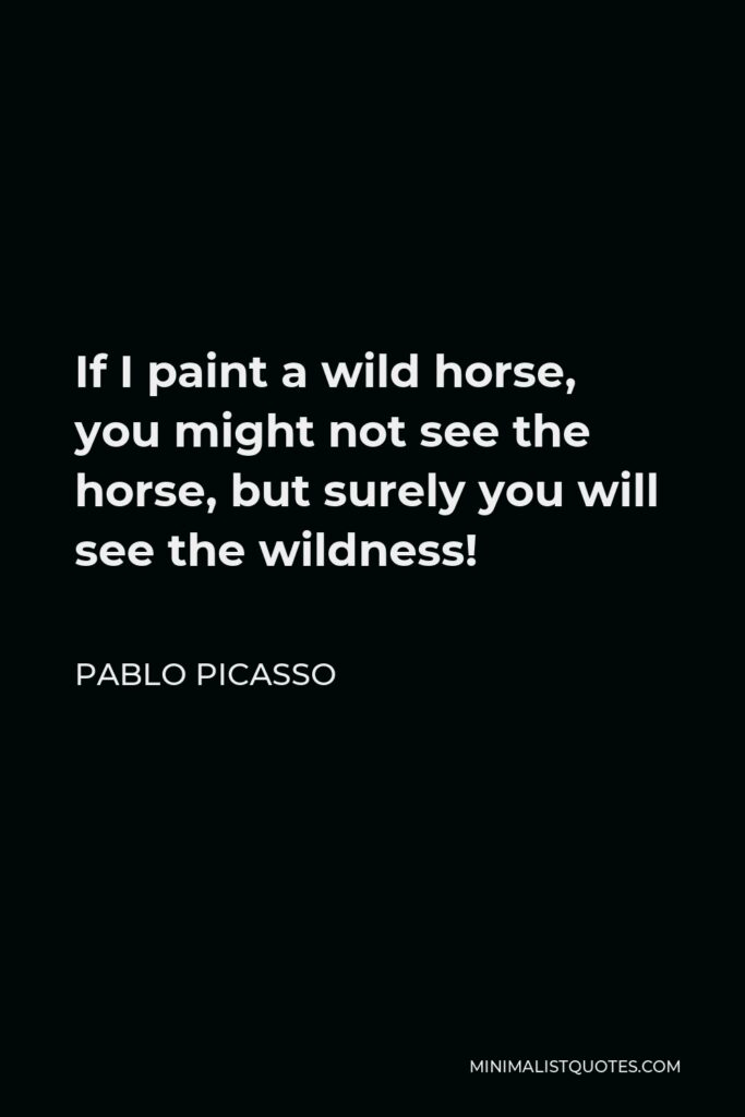 Pablo Picasso Quote - If I paint a wild horse, you might not see the horse, but surely you will see the wildness!