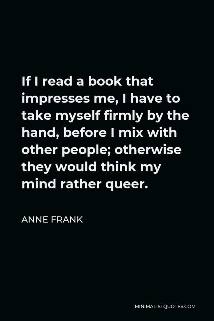 Anne Frank Quote - If I read a book that impresses me, I have to take myself firmly by the hand, before I mix with other people; otherwise they would think my mind rather queer.
