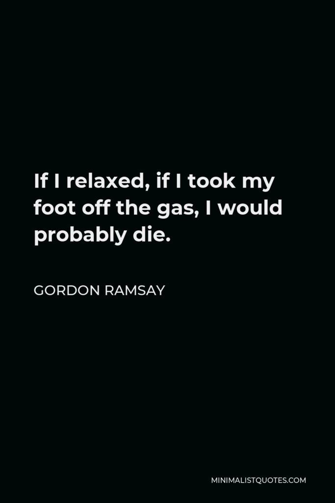 Gordon Ramsay Quote - If I relaxed, if I took my foot off the gas, I would probably die.