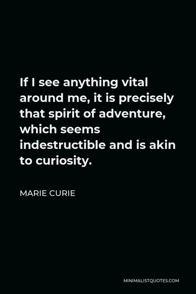 Marie Curie Quote - If I see anything vital around me, it is precisely that spirit of adventure, which seems indestructible and is akin to curiosity.