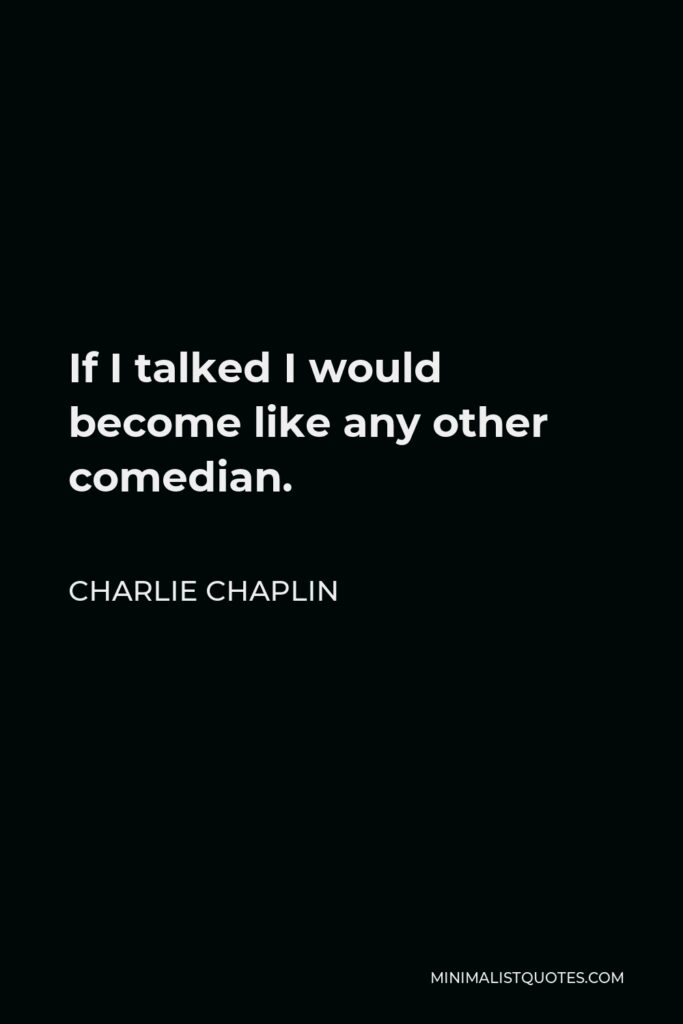 Charlie Chaplin Quote - If I talked I would become like any other comedian.