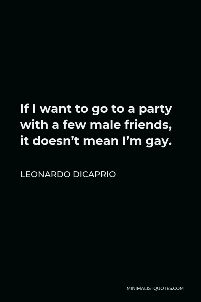 Leonardo DiCaprio Quote - If I want to go to a party with a few male friends, it doesn't mean I'm gay.