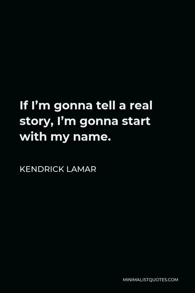 Kendrick Lamar Quote - If I'm gonna tell a real story, I'm gonna start with my name.