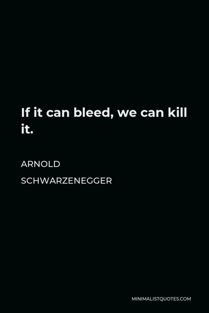 Arnold Schwarzenegger Quote - If it can bleed, we can kill it.