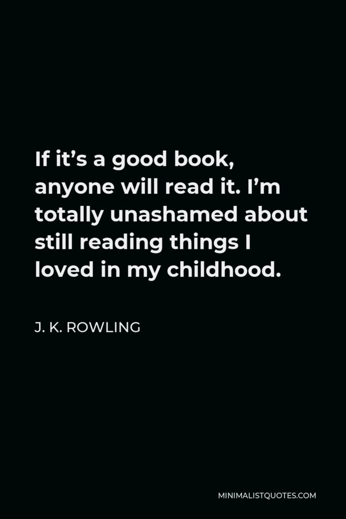 J. K. Rowling Quote - If it's a good book, anyone will read it. I'm totally unashamed about still reading things I loved in my childhood.
