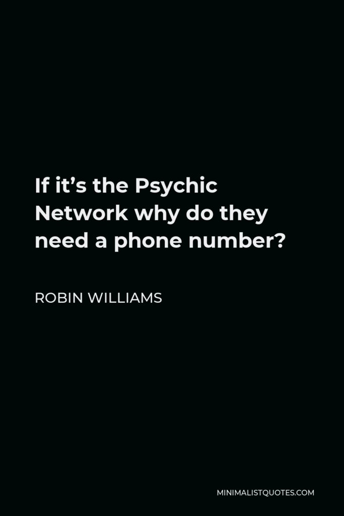 Robin Williams Quote - If it's the Psychic Network why do they need a phone number?