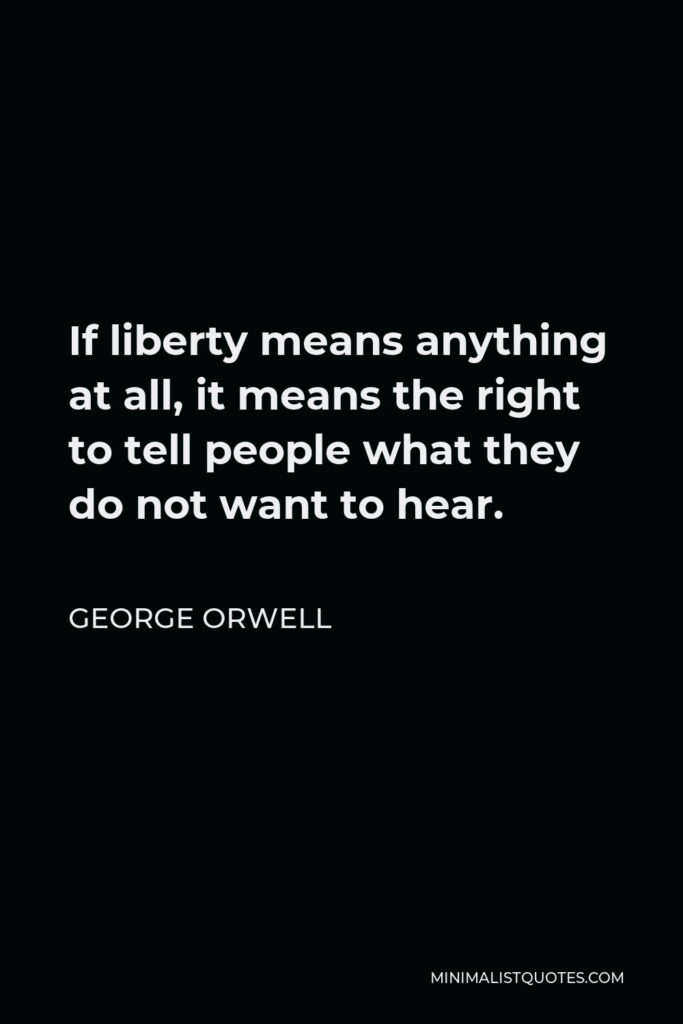 George Orwell Quote - If liberty means anything at all, it means the right to tell people what they do not want to hear.