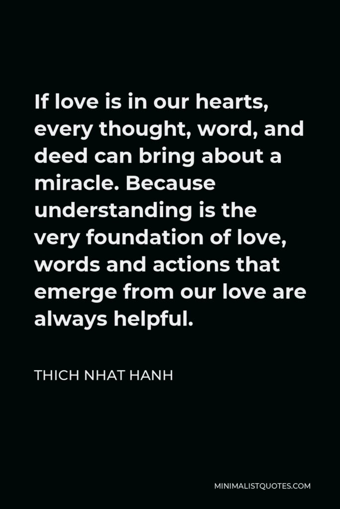 Thich Nhat Hanh Quote - If love is in our hearts, every thought, word, and deed can bring about a miracle. Because understanding is the very foundation of love, words and actions that emerge from our love are always helpful.