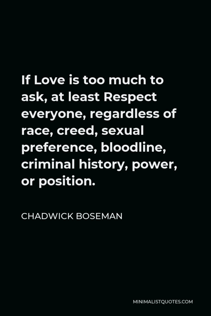 Chadwick Boseman Quote - If Love is too much to ask, at least Respect everyone, regardless of race, creed, sexual preference, bloodline, criminal history, power, or position.